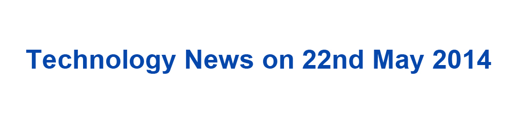Technology News on 22nd May 2014